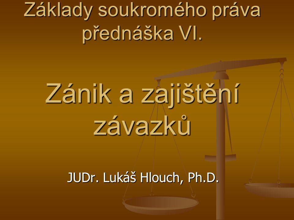 Základy soukromého práva přednáška VI. Zánik a zajištění závazků JUDr. Lukáš Hlouch, Ph.D.