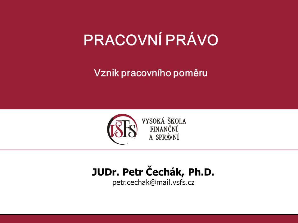 PRACOVNÍ PRÁVO Vznik pracovního poměru JUDr. Petr Čechák, Ph.D. petr.cechak@mail.vsfs.cz