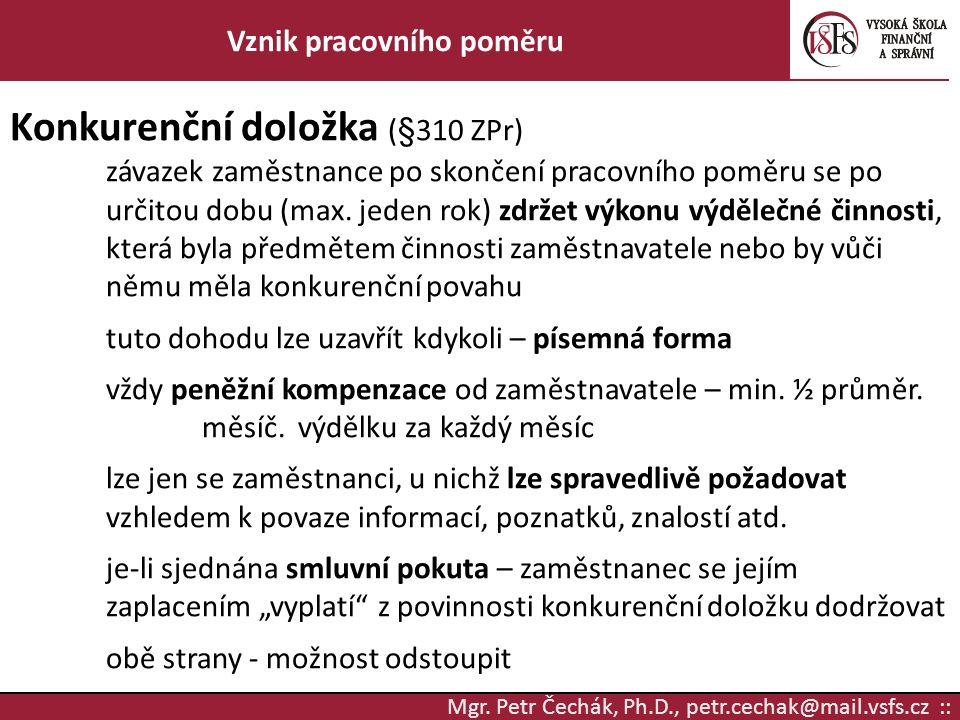 Mgr. Petr Čechák, Ph.D., petr.cechak@mail.vsfs.cz :: Vznik pracovního poměru Konkurenční doložka (§310 ZPr) závazek zaměstnance po skončení pracovního