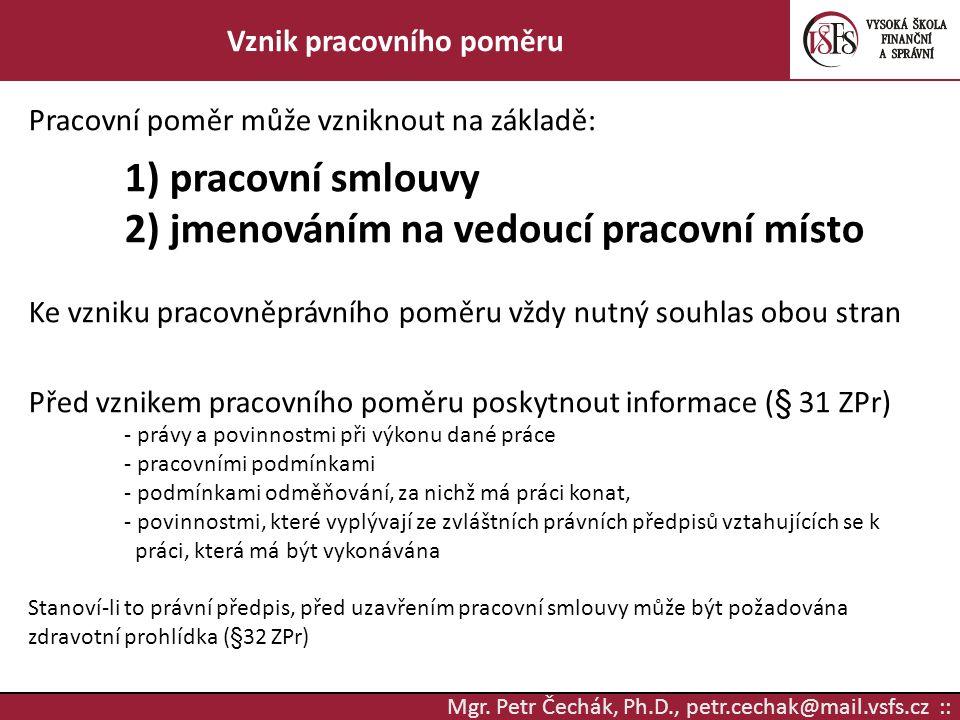 Mgr. Petr Čechák, Ph.D., petr.cechak@mail.vsfs.cz :: Vznik pracovního poměru Pracovní poměr může vzniknout na základě: 1) pracovní smlouvy 2) jmenován