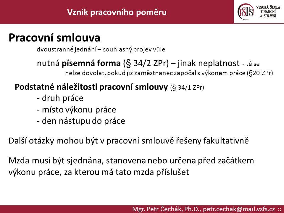 Mgr. Petr Čechák, Ph.D., petr.cechak@mail.vsfs.cz :: Vznik pracovního poměru Pracovní smlouva dvoustranné jednání – souhlasný projev vůle nutná písemn
