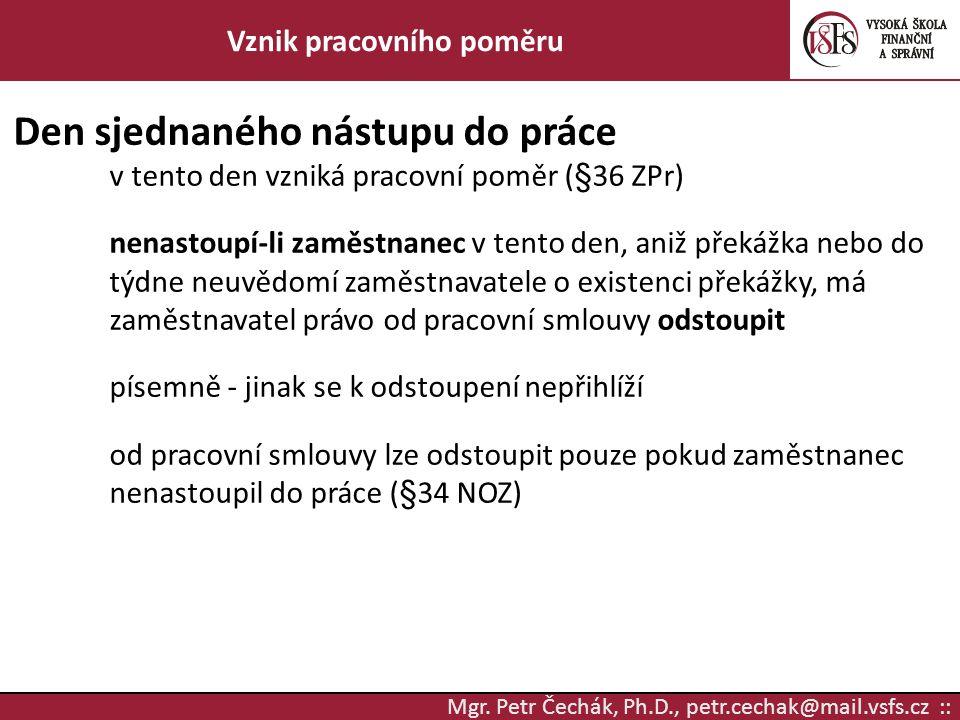 Mgr. Petr Čechák, Ph.D., petr.cechak@mail.vsfs.cz :: Vznik pracovního poměru Den sjednaného nástupu do práce v tento den vzniká pracovní poměr (§36 ZP