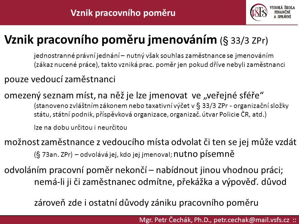 Mgr. Petr Čechák, Ph.D., petr.cechak@mail.vsfs.cz :: Vznik pracovního poměru Vznik pracovního poměru jmenováním (§ 33/3 ZPr) jednostranné právní jedná