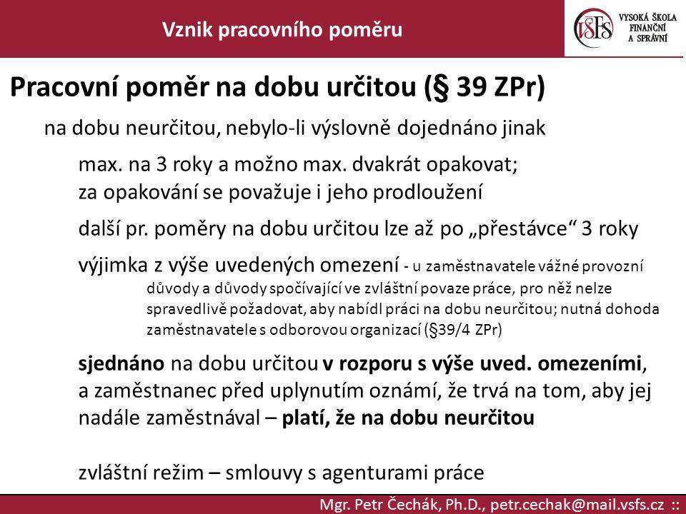 Mgr. Petr Čechák, Ph.D., petr.cechak@mail.vsfs.cz :: Vznik pracovního poměru Pracovní poměr na dobu určitou (§ 39 ZPr) na dobu neurčitou, nebylo-li vý