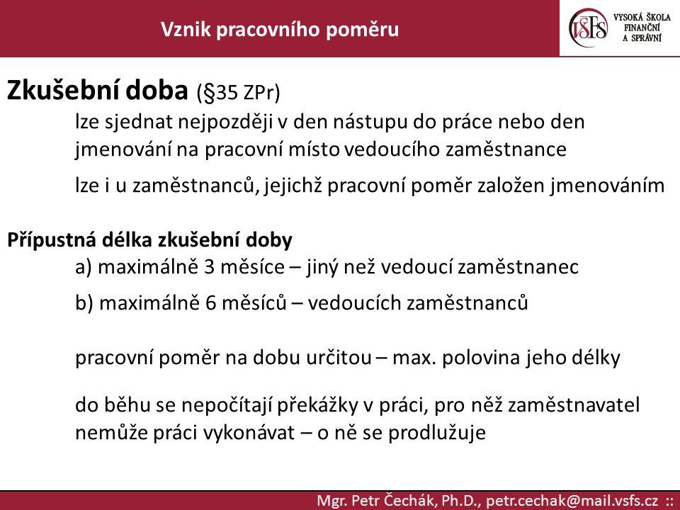 Mgr. Petr Čechák, Ph.D., petr.cechak@mail.vsfs.cz :: Vznik pracovního poměru Zkušební doba (§35 ZPr) lze sjednat nejpozději v den nástupu do práce neb