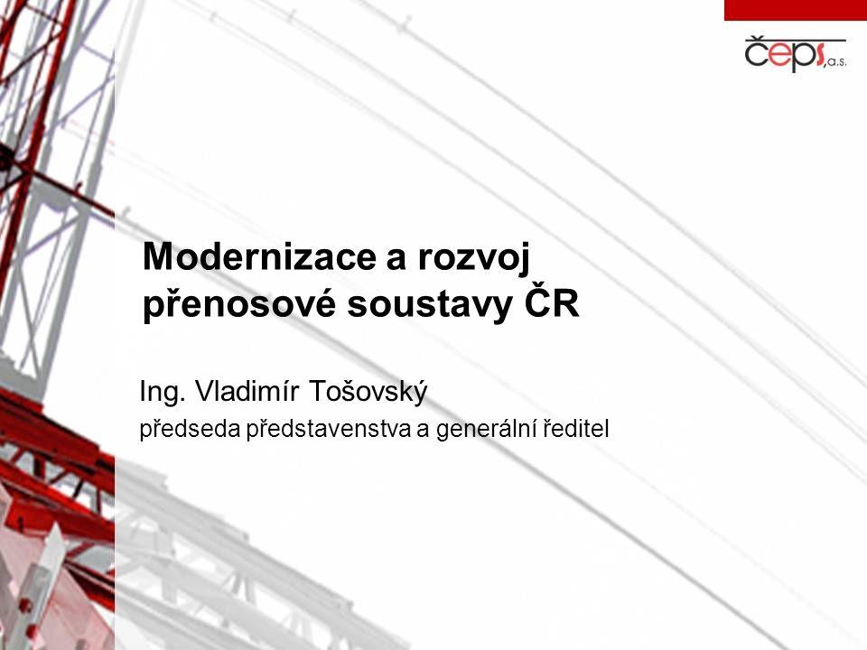 Modernizace a rozvoj přenosové soustavy ČR Ing. Vladimír Tošovský předseda představenstva a generální ředitel