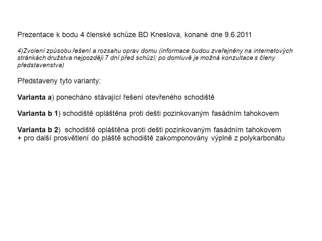 Prezentace k bodu 4 členské schůze BD Kneslova, konané dne 9.6.2011 4)Zvolení způsobu řešení a rozsahu oprav domu (informace budou zveřejněny na internetových stránkách družstva nejpozději 7 dní před schůzí; po domluvě je možná konzultace s členy představenstva) Představeny tyto varianty: Varianta a) ponecháno stávající řešení otevřeného schodiště Varianta b 1) schodiště opláštěna proti dešti pozinkovaným fasádním tahokovem Varianta b 2) schodiště opláštěna proti dešti pozinkovaným fasádním tahokovem + pro další prosvětlení do pláště schodiště zakomponovány výplně z polykarbonátu