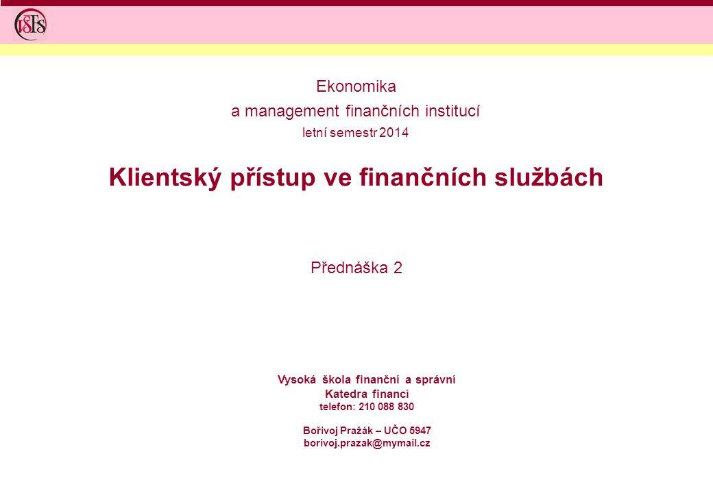 Klientský přístup ve finančních službách Přednáška 2 Vysoká škola finanční a správní Katedra financí telefon: 210 088 830 Bořivoj Pražák – UČO 5947 bo
