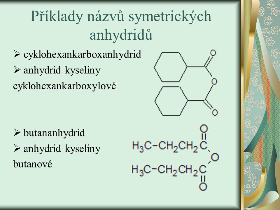 Příklady názvů symetrických anhydridů  cyklohexankarboxanhydrid  anhydrid kyseliny cyklohexankarboxylové  butananhydrid  anhydrid kyseliny butanové