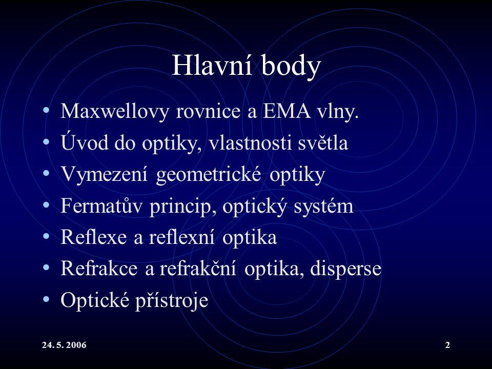 24. 5. 20062 Hlavní body Maxwellovy rovnice a EMA vlny. Úvod do optiky, vlastnosti světla Vymezení geometrické optiky Fermatův princip, optický systém