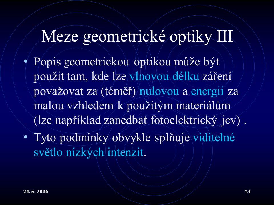 24. 5. 200624 Meze geometrické optiky III Popis geometrickou optikou může být použit tam, kde lze vlnovou délku záření považovat za (téměř) nulovou a