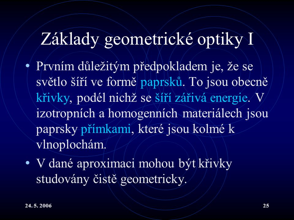 24. 5. 200625 Základy geometrické optiky I Prvním důležitým předpokladem je, že se světlo šíří ve formě paprsků. To jsou obecně křivky, podél nichž se