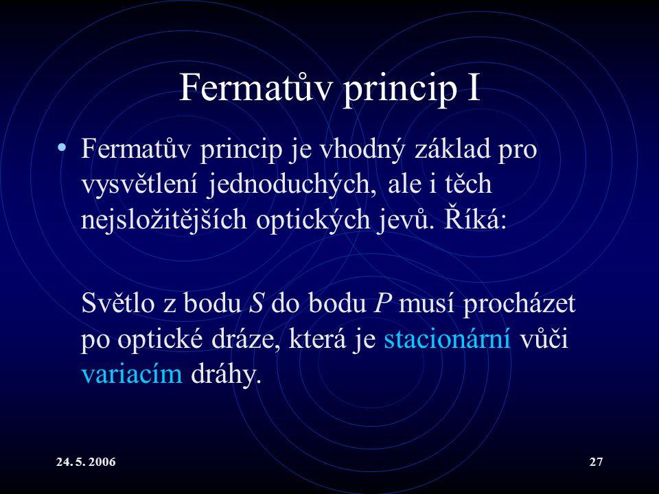 24. 5. 200627 Fermatův princip I Fermatův princip je vhodný základ pro vysvětlení jednoduchých, ale i těch nejsložitějších optických jevů. Říká: Světl