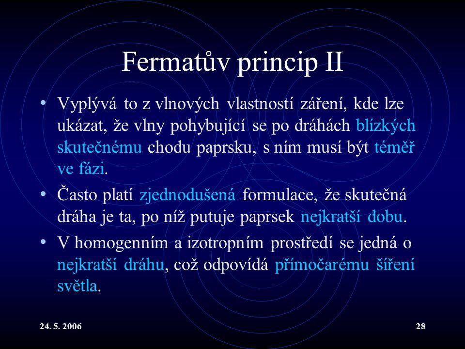 24. 5. 200628 Fermatův princip II Vyplývá to z vlnových vlastností záření, kde lze ukázat, že vlny pohybující se po dráhách blízkých skutečnému chodu