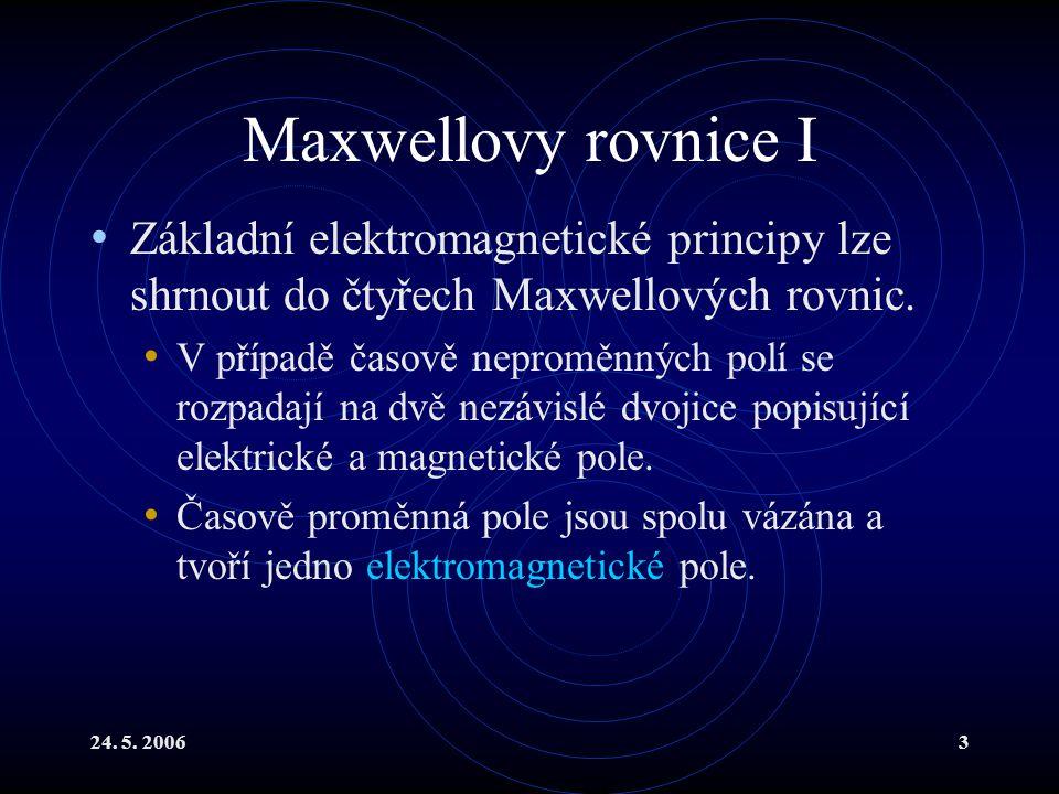 24. 5. 20063 Maxwellovy rovnice I Základní elektromagnetické principy lze shrnout do čtyřech Maxwellových rovnic. V případě časově neproměnných polí s