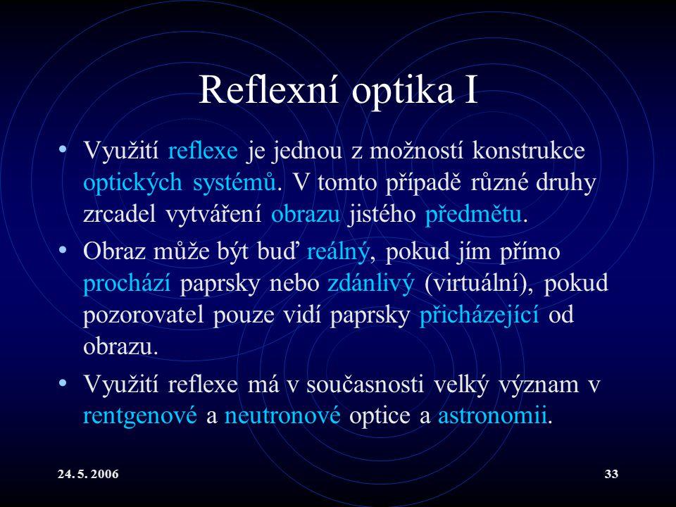 24. 5. 200633 Reflexní optika I Využití reflexe je jednou z možností konstrukce optických systémů. V tomto případě různé druhy zrcadel vytváření obraz