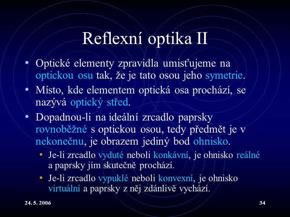 24. 5. 200634 Reflexní optika II Optické elementy zpravidla umisťujeme na optickou osu tak, že je tato osou jeho symetrie. Místo, kde elementem optick