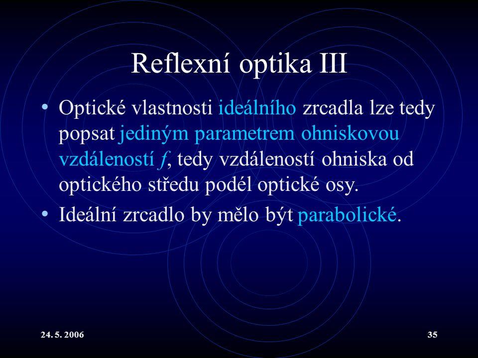 24. 5. 200635 Reflexní optika III Optické vlastnosti ideálního zrcadla lze tedy popsat jediným parametrem ohniskovou vzdáleností f, tedy vzdáleností o
