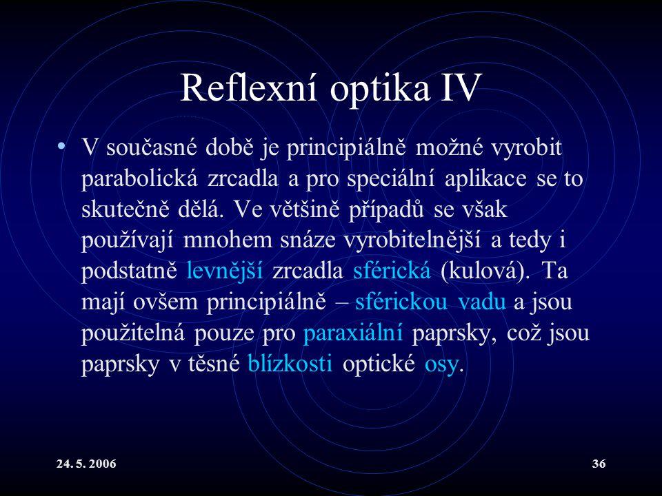 24. 5. 200636 Reflexní optika IV V současné době je principiálně možné vyrobit parabolická zrcadla a pro speciální aplikace se to skutečně dělá. Ve vě