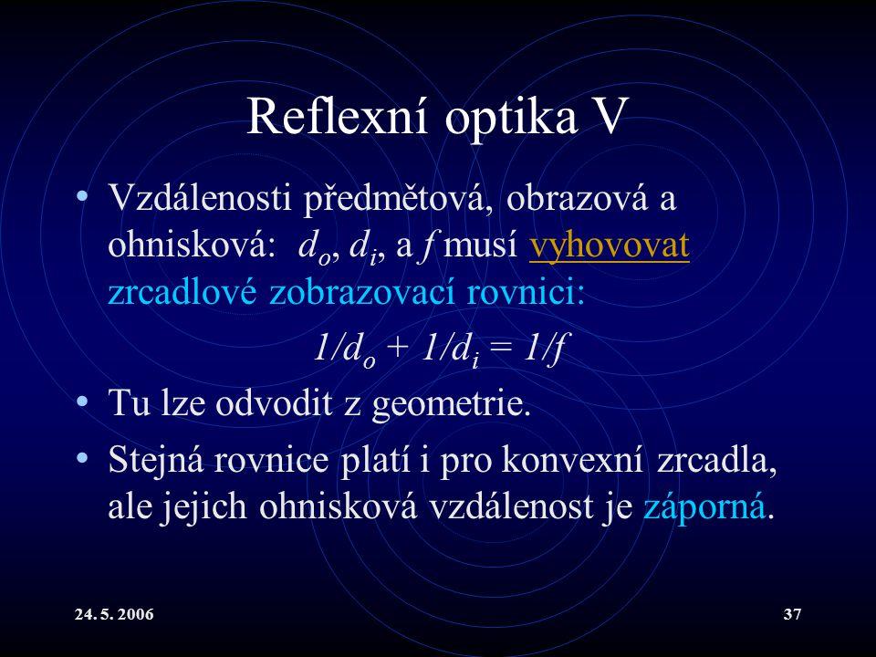 24. 5. 200637 Reflexní optika V Vzdálenosti předmětová, obrazová a ohnisková: d o, d i, a f musí vyhovovat zrcadlové zobrazovací rovnici:vyhovovat 1/d