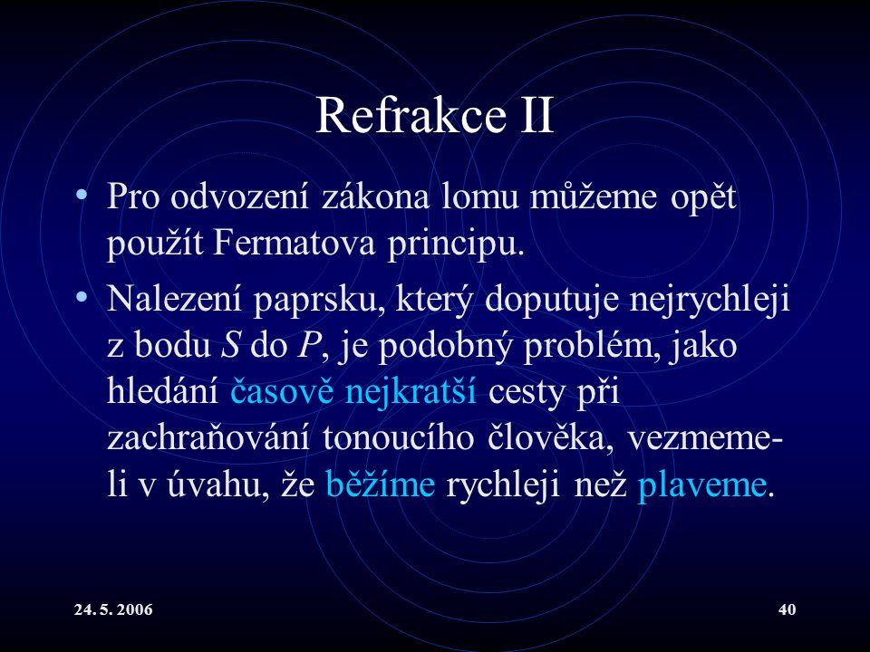 24. 5. 200640 Refrakce II Pro odvození zákona lomu můžeme opět použít Fermatova principu. Nalezení paprsku, který doputuje nejrychleji z bodu S do P,