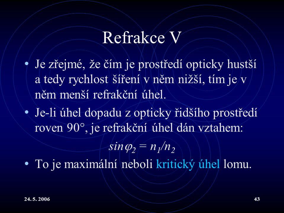 24. 5. 200643 Refrakce V Je zřejmé, že čím je prostředí opticky hustší a tedy rychlost šíření v něm nižší, tím je v něm menší refrakční úhel. Je-li úh