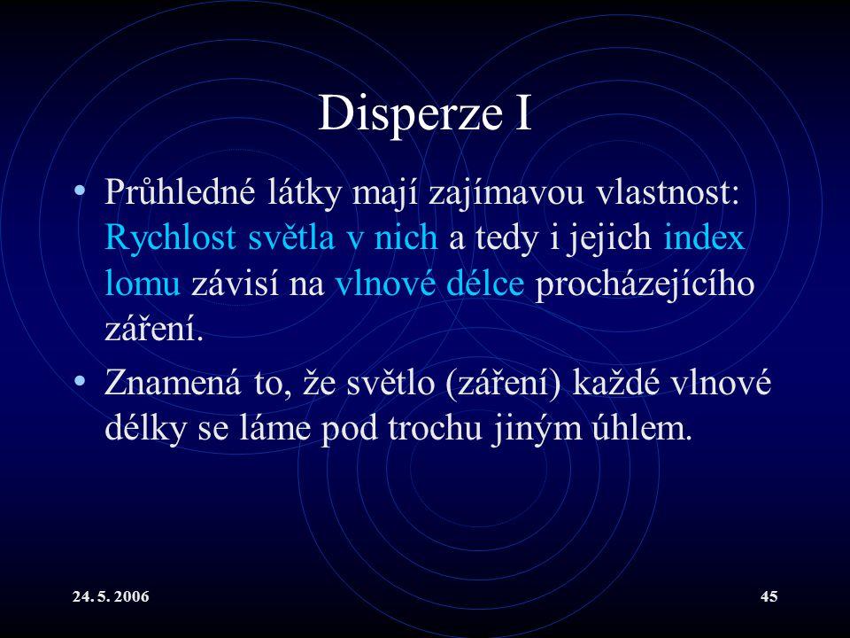 24. 5. 200645 Disperze I Průhledné látky mají zajímavou vlastnost: Rychlost světla v nich a tedy i jejich index lomu závisí na vlnové délce procházejí