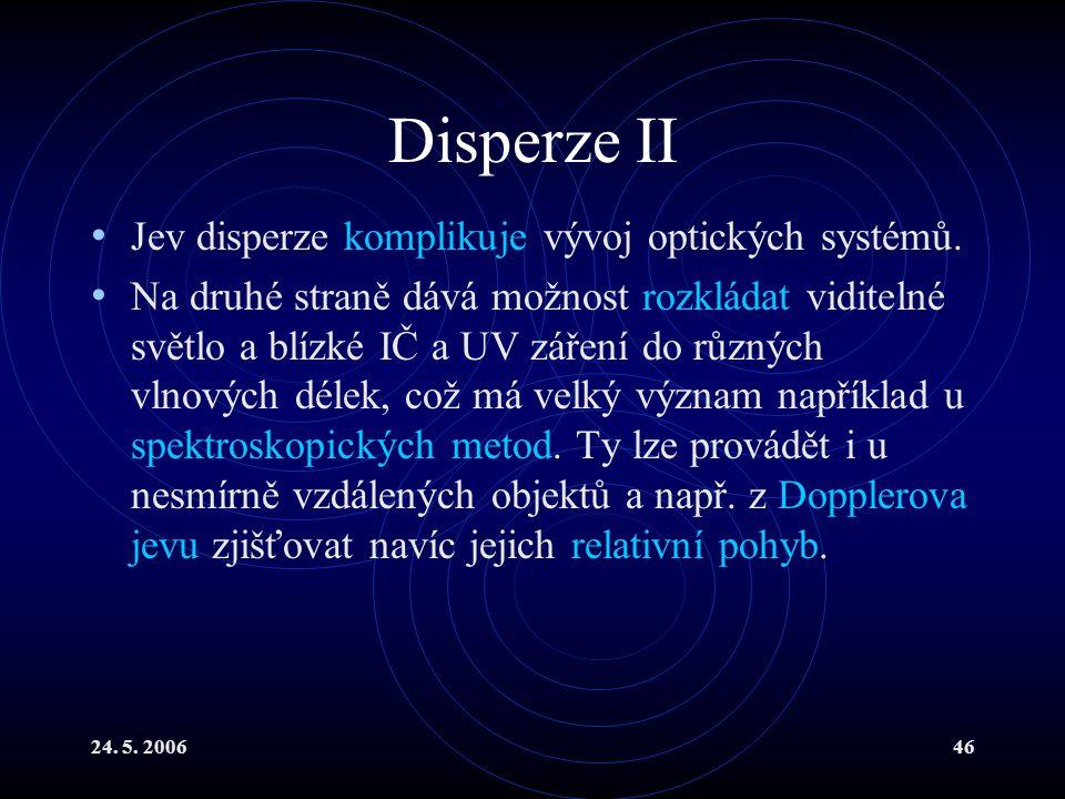 24. 5. 200646 Disperze II Jev disperze komplikuje vývoj optických systémů. Na druhé straně dává možnost rozkládat viditelné světlo a blízké IČ a UV zá