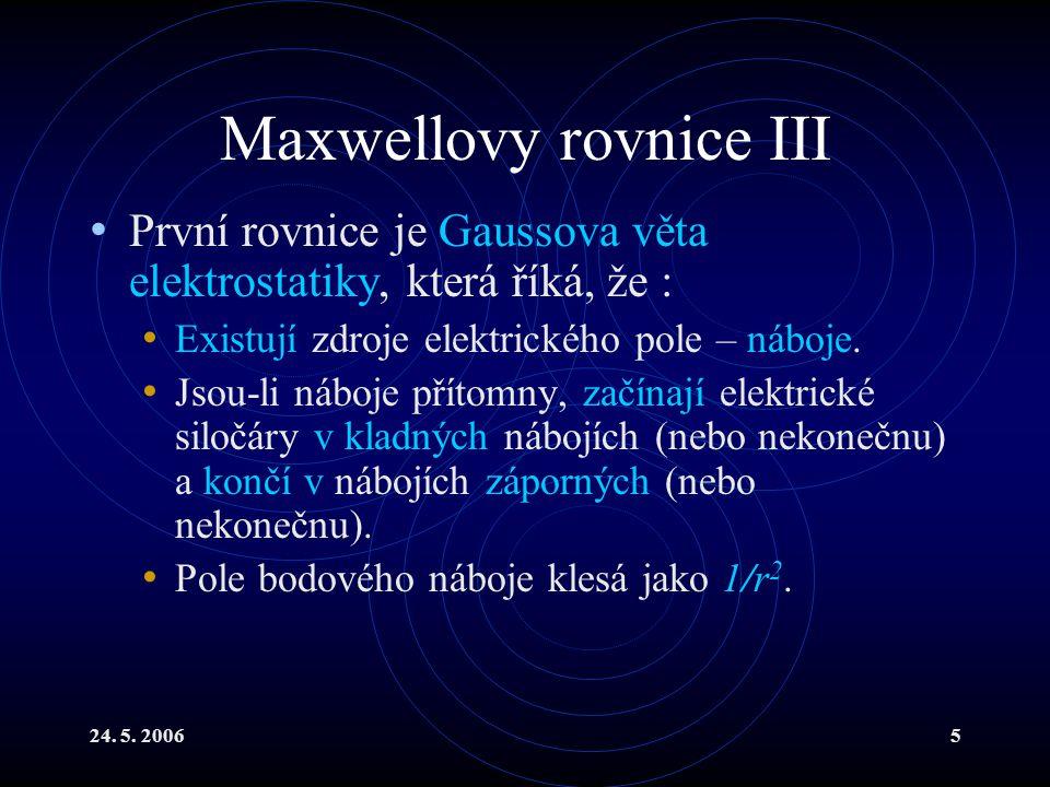 24. 5. 20065 Maxwellovy rovnice III První rovnice je Gaussova věta elektrostatiky, která říká, že : Existují zdroje elektrického pole – náboje. Jsou-l