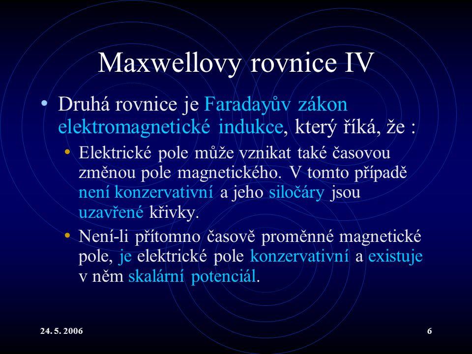 24. 5. 20066 Maxwellovy rovnice IV Druhá rovnice je Faradayův zákon elektromagnetické indukce, který říká, že : Elektrické pole může vznikat také časo