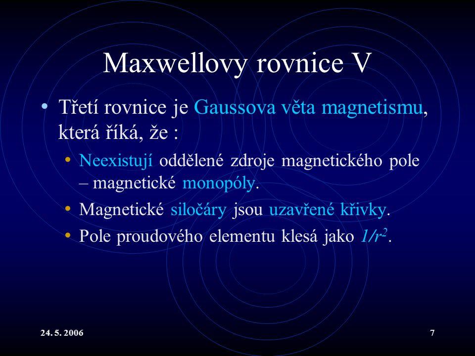 24. 5. 20067 Maxwellovy rovnice V Třetí rovnice je Gaussova věta magnetismu, která říká, že : Neexistují oddělené zdroje magnetického pole – magnetick