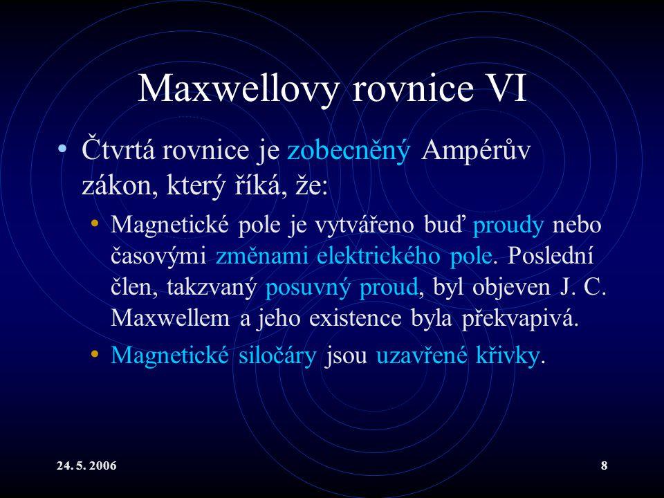 24. 5. 20068 Maxwellovy rovnice VI Čtvrtá rovnice je zobecněný Ampérův zákon, který říká, že: Magnetické pole je vytvářeno buď proudy nebo časovými zm