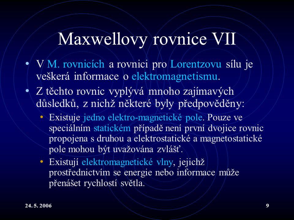 24. 5. 20069 Maxwellovy rovnice VII V M. rovnicích a rovnici pro Lorentzovu sílu je veškerá informace o elektromagnetismu. Z těchto rovnic vyplývá mno