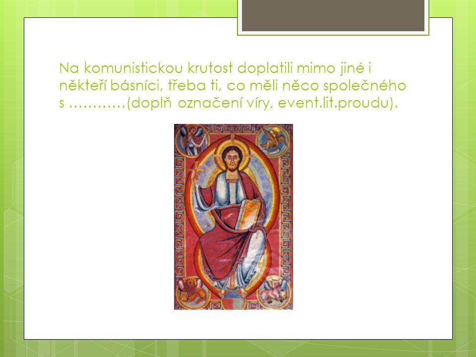 Na komunistickou krutost doplatili mimo jiné i někteří básníci, třeba ti, co měli něco společného s …………(doplň označení víry, event.lit.proudu).