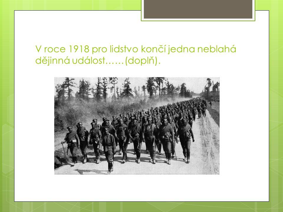 V roce 1918 pro lidstvo končí jedna neblahá dějinná událost……(doplň).