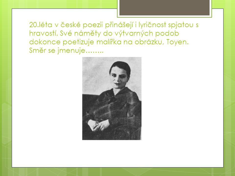 20.léta v české poezii přinášejí i lyričnost spjatou s hravostí. Své náměty do výtvarných podob dokonce poetizuje malířka na obrázku, Toyen. Směr se j