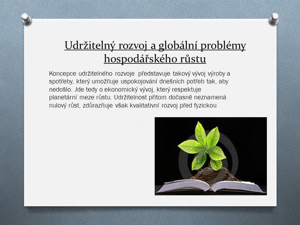 Udržitelný rozvoj a globální problémy hospodářského růstu Koncepce udržitelného rozvoje představuje takový vývoj výroby a spotřeby, který umožňuje uspokojování dnešních potřeb tak, aby nedošlo.