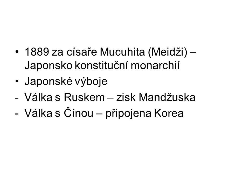 1889 za císaře Mucuhita (Meidži) – Japonsko konstituční monarchií Japonské výboje -Válka s Ruskem – zisk Mandžuska -Válka s Čínou – připojena Korea