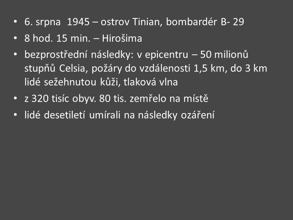 6. srpna 1945 – ostrov Tinian, bombardér B- 29 8 hod. 15 min. – Hirošima bezprostřední následky: v epicentru – 50 milionů stupňů Celsia, požáry do vzd