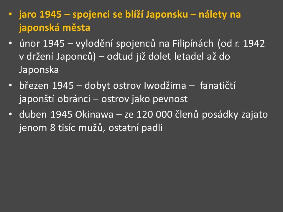 jaro 1945 – spojenci se blíží Japonsku – nálety na japonská města únor 1945 – vylodění spojenců na Filipínách (od r. 1942 v držení Japonců) – odtud ji