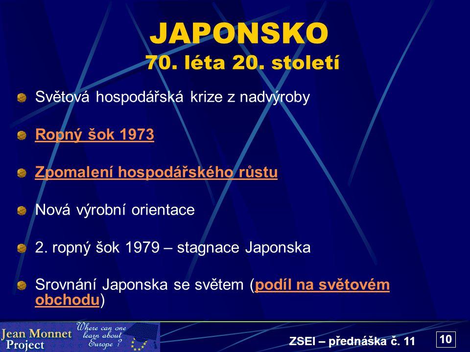 ZSEI – přednáška č. 11 10 JAPONSKO 70. léta 20. století Světová hospodářská krize z nadvýroby Ropný šok 1973 Zpomalení hospodářského růstu Nová výrobn
