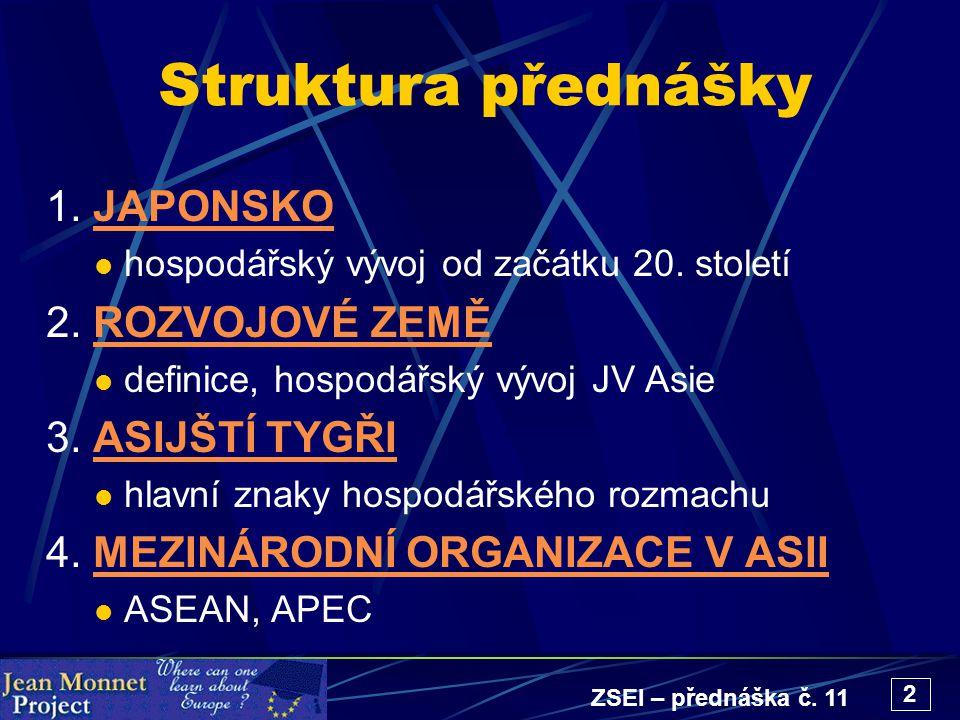 ZSEI – přednáška č. 11 2 Struktura přednášky 1. JAPONSKOJAPONSKO hospodářský vývoj od začátku 20. století 2. ROZVOJOVÉ ZEMĚROZVOJOVÉ ZEMĚ definice, ho