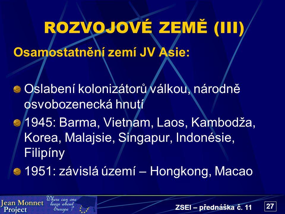 ZSEI – přednáška č. 11 27 ROZVOJOVÉ ZEMĚ (III) Osamostatnění zemí JV Asie: Oslabení kolonizátorů válkou, národně osvobozenecká hnutí 1945: Barma, Viet