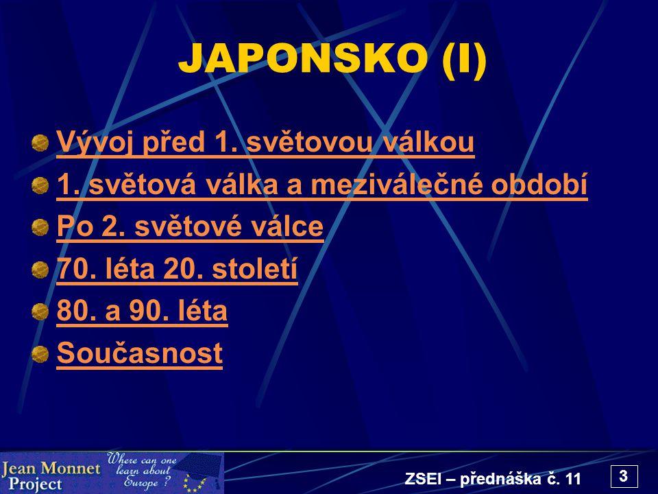ZSEI – přednáška č. 11 3 JAPONSKO (I) Vývoj před 1. světovou válkou 1. světová válka a meziválečné období Po 2. světové válce 70. léta 20. století 80.