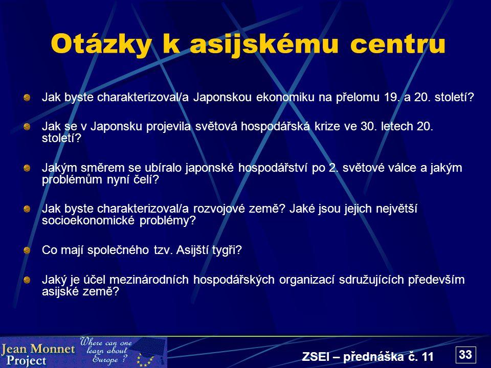 ZSEI – přednáška č. 11 33 Otázky k asijskému centru Jak byste charakterizoval/a Japonskou ekonomiku na přelomu 19. a 20. století? Jak se v Japonsku pr