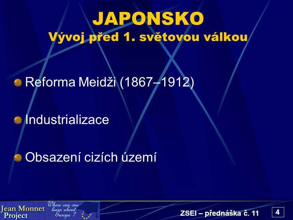 ZSEI – přednáška č. 11 4 JAPONSKO Vývoj před 1. světovou válkou Reforma Meidži (1867–1912) Industrializace Obsazení cizích území