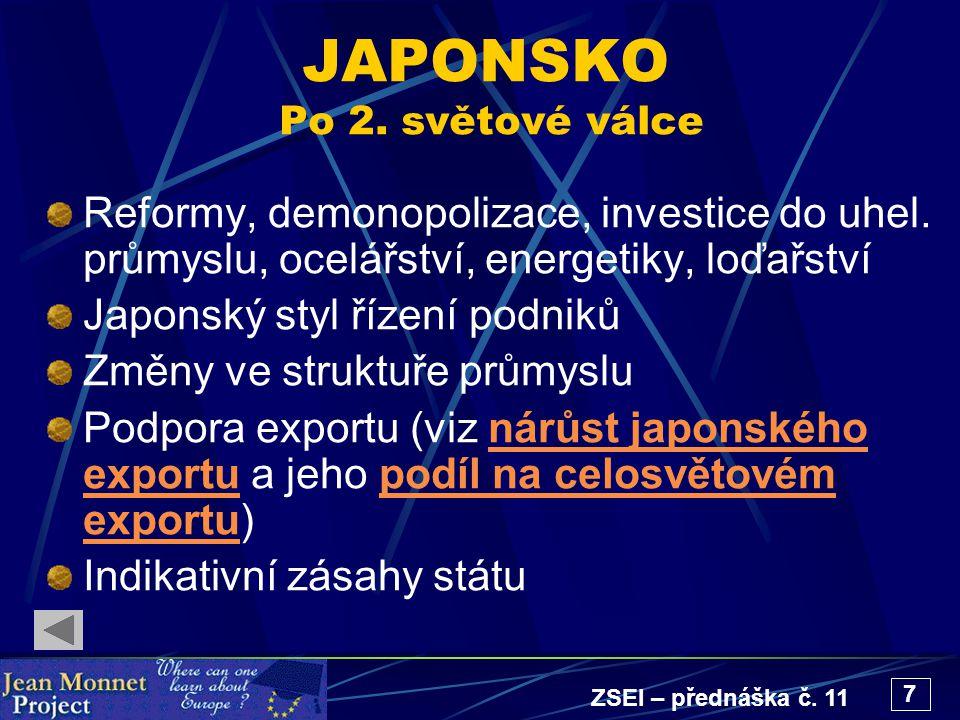 ZSEI – přednáška č. 11 7 JAPONSKO Po 2. světové válce Reformy, demonopolizace, investice do uhel. průmyslu, ocelářství, energetiky, loďařství Japonský
