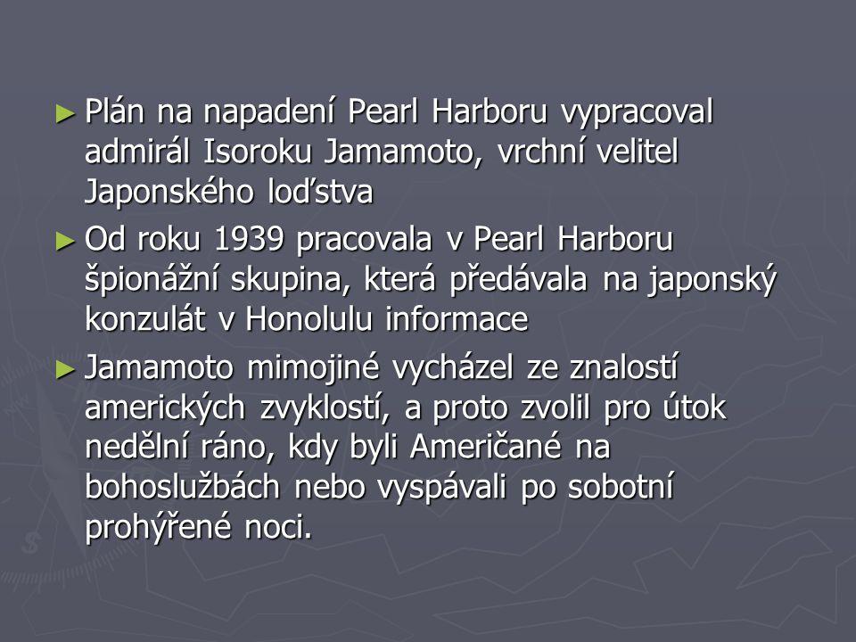 ► Plán na napadení Pearl Harboru vypracoval admirál Isoroku Jamamoto, vrchní velitel Japonského loďstva ► Od roku 1939 pracovala v Pearl Harboru špionážní skupina, která předávala na japonský konzulát v Honolulu informace ► Jamamoto mimojiné vycházel ze znalostí amerických zvyklostí, a proto zvolil pro útok nedělní ráno, kdy byli Američané na bohoslužbách nebo vyspávali po sobotní prohýřené noci.