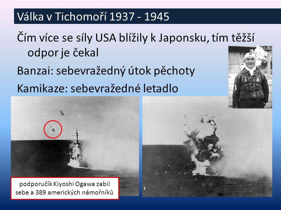 Čím více se síly USA blížily k Japonsku, tím těžší odpor je čekal Banzai: sebevražedný útok pěchoty Kamikaze: sebevražedné letadlo Válka v Tichomoří 1937 - 1945 podporučík Kiyoshi Ogawa zabil sebe a 389 amerických námořníků