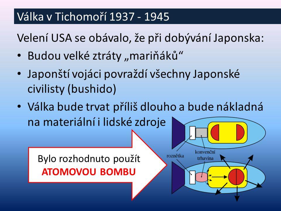 """Velení USA se obávalo, že při dobývání Japonska: Budou velké ztráty """"mariňáků Japonští vojáci povraždí všechny Japonské civilisty (bushido) Válka bude trvat příliš dlouho a bude nákladná na materiální i lidské zdroje Válka v Tichomoří 1937 - 1945 Bylo rozhodnuto použít ATOMOVOU BOMBU"""